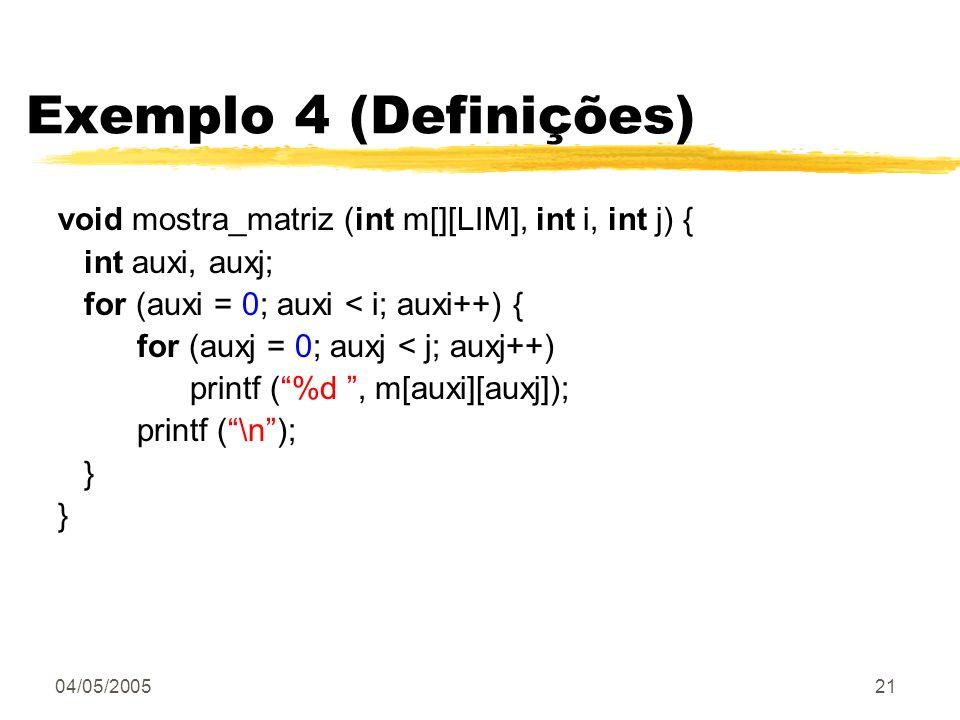 Exemplo 4 (Definições) void mostra_matriz (int m[][LIM], int i, int j) { int auxi, auxj; for (auxi = 0; auxi < i; auxi++) {